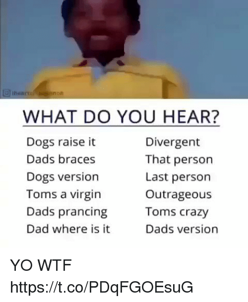 Crazy, Dad, and Dogs: WHAT DO YOU HEAR?  Dogs raise it  Dads braces  Dogs version  Toms a virgin  Dads prancing  Dad where is it  Divergent  That person  Last person  Outrageous  Toms crazy  Dads version YO WTF https://t.co/PDqFGOEsuG