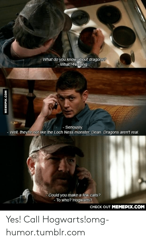 The Loch: - What do you know about dragons?  - What? Nothing.  - Seriously.  - Well, they're not like the Loch Ness monster, Dean. Dragons aren't real.  Could you make a few calls?  - To who? Hogwarts?  CHECK OUT MEMEPIX.COM  MEMEPIX.COM Yes! Call Hogwarts!omg-humor.tumblr.com
