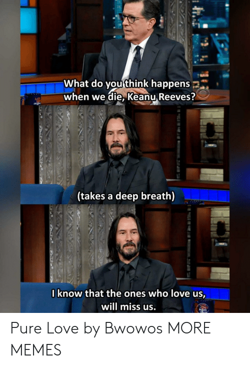 Dank, Love, and Memes: What do you think happens  when we die, Keanu Reeves?  sterp  (takes a deep breath)  0know that the ones who love us,  will miss us.  M.IN  ben  oberb Pure Love by Bwowos MORE MEMES