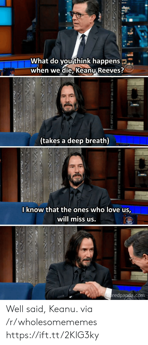 Love, Keanu Reeves, and Com: What do you think happens  when we die, Keanu Reeves?  sn  (takes a deep breath)  Iknow that the ones who love us,  will miss us.  en  boredpanda.com  tu Well said, Keanu. via /r/wholesomememes https://ift.tt/2KlG3ky