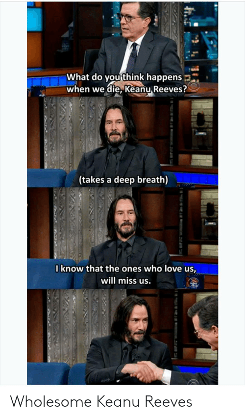 what do you think: What do you think happens  when we die, Keanu Reeves?  (takes a deep breath)  Iknow that the ones who love us,  will miss us. Wholesome Keanu Reeves