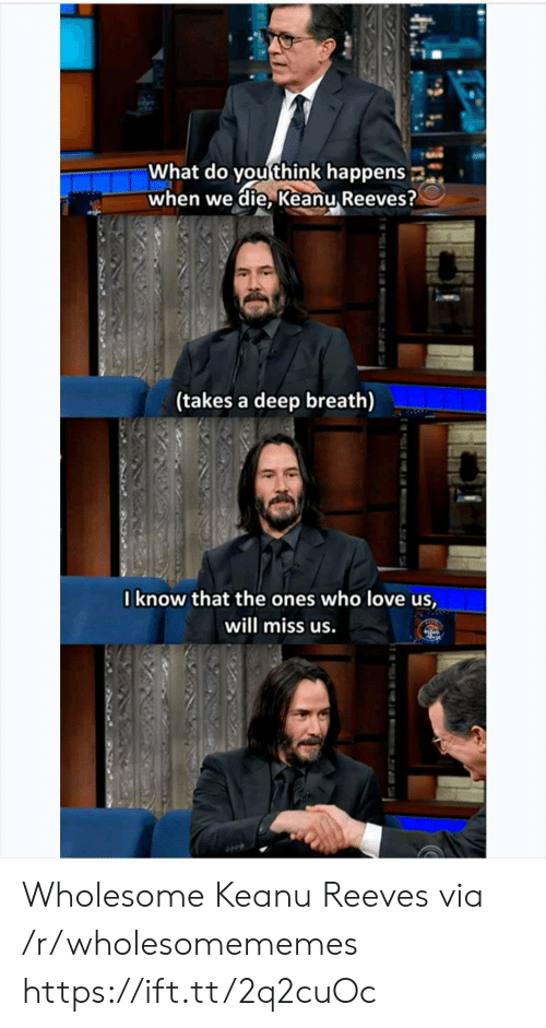 what do you think: What do you think happens  when we die, Keanu Reeves?  (takes a deep breath)  Iknow that the ones who love us,  will miss us. Wholesome Keanu Reeves via /r/wholesomememes https://ift.tt/2q2cuOc