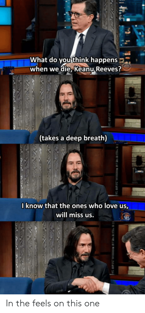what do you think: What do you think happens  when we die, Keanu Reeves?  (takes a deep breath)  0know that the ones who love us,  will miss us.  m.2i74 In the feels on this one