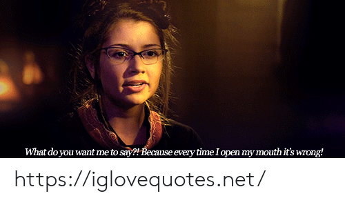 You Want Me: What do you want me to say?! Because every time I open my mouth it's wrong! https://iglovequotes.net/