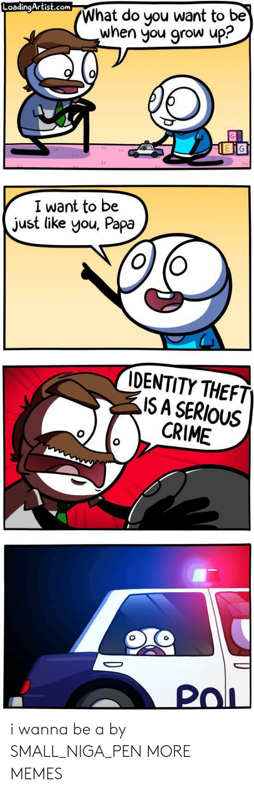 identity theft: What do you want to be  when you grow up?  LoadingArtist.com  I want to be  just like you, Papa  IDENTITY THEFT  ISA SERIOUS  CRIME  PoL i wanna be a by SMALL_NIGA_PEN MORE MEMES