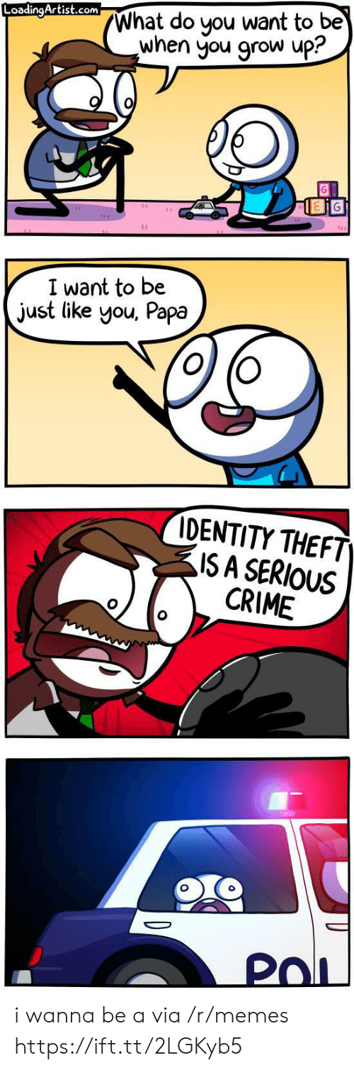 identity theft: What do you want to be  when you grow up?  LoadingArtist.com  I want to be  just like you, Papa  IDENTITY THEFT  ISA SERIOUS  CRIME  PoL i wanna be a via /r/memes https://ift.tt/2LGKyb5