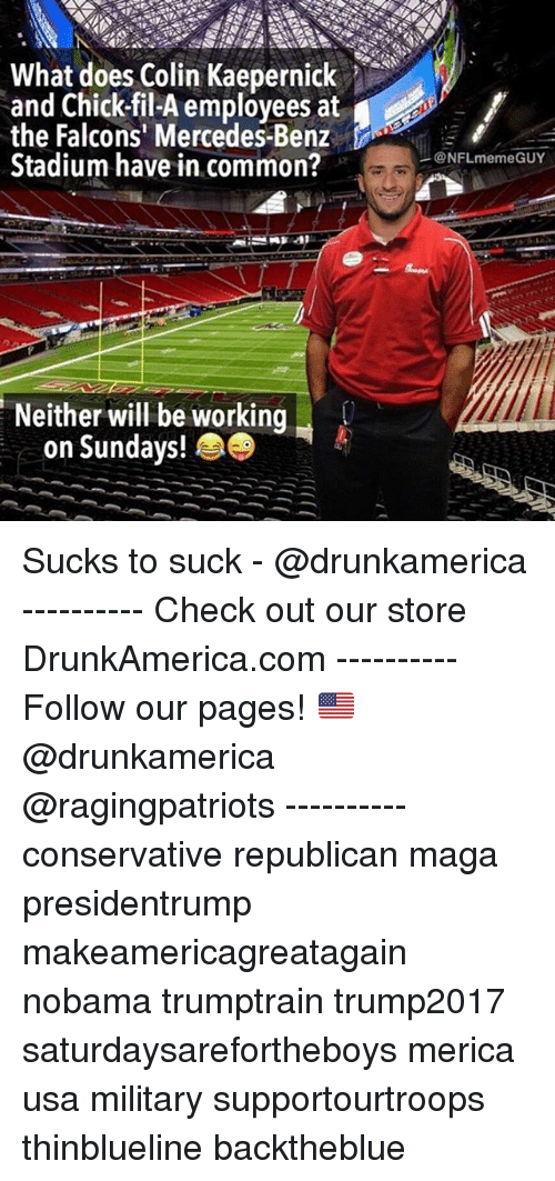 Commoner: What does Colin Kaepernick  and Chick-fil-A employees at  the Falcons' Mercedes-Benz  Stadium have in common?  .  @NFLmemeGUY  Neither will be working  on Sundays! Sucks to suck - @drunkamerica ---------- Check out our store DrunkAmerica.com ---------- Follow our pages! 🇺🇸 @drunkamerica @ragingpatriots ---------- conservative republican maga presidentrump makeamericagreatagain nobama trumptrain trump2017 saturdaysarefortheboys merica usa military supportourtroops thinblueline backtheblue