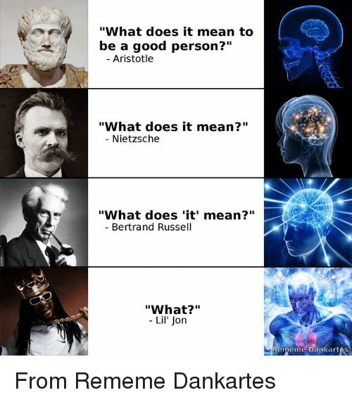 "Lil Jon: ""What does it mean to  be a good person?""  Aristotle  ""What does it mean?""  - Nietzsche  ""What does 'it' mean?""  Bertrand Russell  ""What?""  - Lil' Jon  Rememe Dankart From Rememe Dankartes"