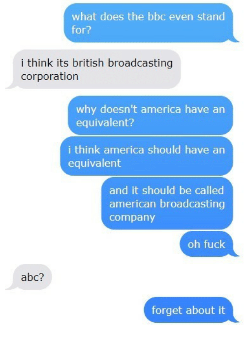 Abc, America, and American: what does the bbc even stand  for?  i think its british broadcasting  corporation  why doesn't america have arn  equivalent?  i think america should have an  equivalent  and it should be called  american broadcasting  company  oh fuck  abc?  forget about it