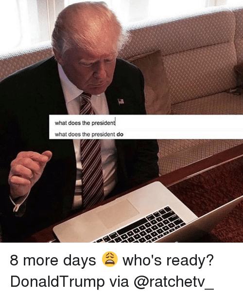 What Does The President Do: what does the presiden  what does the president do 8 more days 😩 who's ready? DonaldTrump via @ratchetv_