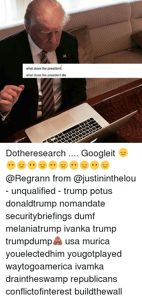 What Does The President Do: what does the president  what does the president do Dotheresearch .... Googleit 😑😶😑😶😑😶😑😶😑😶😑 @Regrann from @justininthelou - unqualified - trump potus donaldtrump nomandate securitybriefings dumf melaniatrump ivanka trump trumpdump💩 usa murica youelectedhim yougotplayed waytogoamerica ivamka draintheswamp republicans conflictofinterest buildthewall
