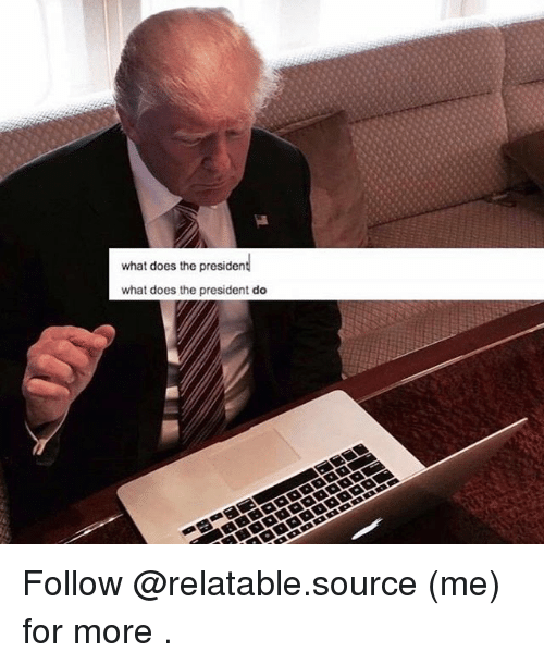 What Does The President Do: what does the president  what does the president do Follow @relatable.source (me) for more .
