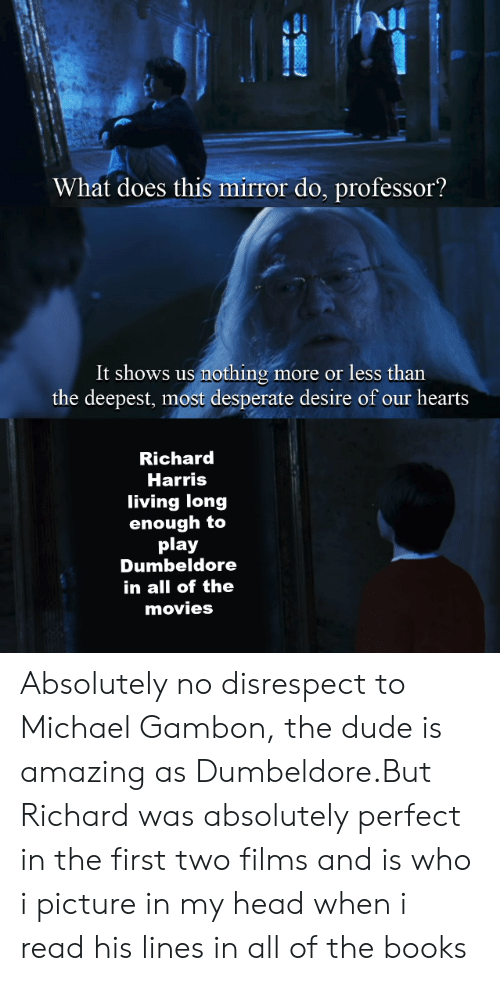 richard harris: What does this mirror do, professor?  It shows us nothing more or less than  the deepest, most desperate desire of our hearts  Richard  Harris  living long  enough to  play  Dumbeldore  in all of the  movies Absolutely no disrespect to Michael Gambon, the dude is amazing as Dumbeldore.But Richard was absolutely perfect in the first two films and is who i picture in my head when i read his lines in all of the books