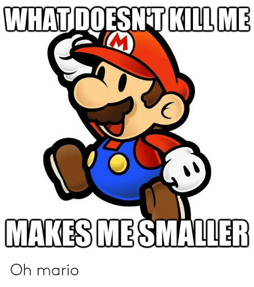 Funny Mario Memes: WHAT DOESNT KILL ME  M  MAKES MESMALLER Oh mario