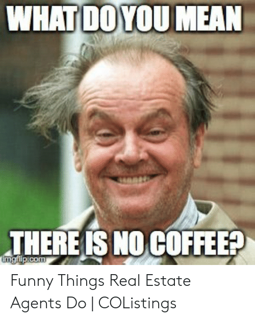 WHAT DOYOUMEAN THERE IS NO COFFEE Funny Things Real Estate