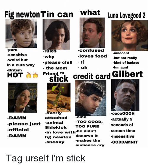 Fig Newtons: what  Fig newton Tin can  Luna Lovegood 2  -pure  -confused  rules  innocent  -sensitive  -loves food  why  but not really  -weird but  please chill  kind of badass  in a cute way  the Mom  oh  -fun aunt  Stick credit card Gilbert  Friend TM  British  HOT  overly  DAMN  attached  -emno  actually 5  TOO GOOD  please just  -animal  seconds of  Sidekick  TOO PURE  -official  screen time  -in love with he didn't  DAMN  deserve it  -insensitive  fig newton  makes the  -sneaky  GODDAMNIT  audience cry Tag urself I'm stick