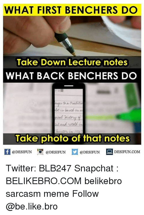 "Be Like, Meme, and Memes: WHAT FIRST BENCHERS DO  Take Down Lecture notes  WHAT BACK BENCHERS DO  Take photo of that notes  @DESIFUN ""O. @DESIFUN  @DESIFUN  DESIFUN.COM Twitter: BLB247 Snapchat : BELIKEBRO.COM belikebro sarcasm meme Follow @be.like.bro"