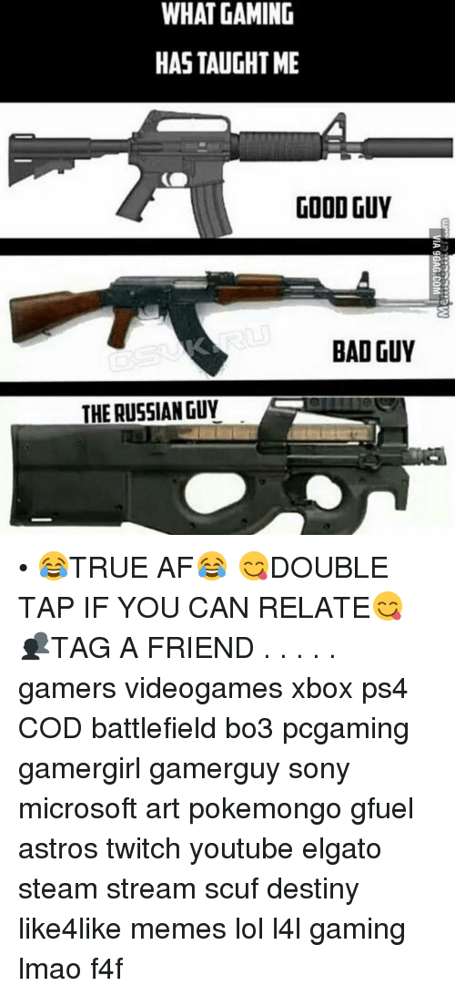 Taughting: WHAT GAMING  HAS TAUGHT ME  GOOD GUY  CO  BAD GUY  THE RUSSIAN GUY • 😂TRUE AF😂 😋DOUBLE TAP IF YOU CAN RELATE😋 👥TAG A FRIEND . . . . . gamers videogames xbox ps4 COD battlefield bo3 pcgaming gamergirl gamerguy sony microsoft art pokemongo gfuel astros twitch youtube elgato steam stream scuf destiny like4like memes lol l4l gaming lmao f4f