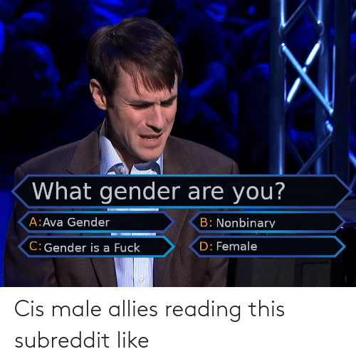 Fuck, Gender, and Cis: What gender are you?  A:Ava Gender  B: Nonbinary  C: Gender is a Fuck  D: Female Cis male allies reading this subreddit like