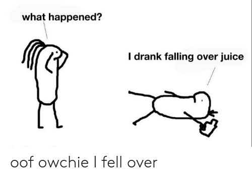 drank: what happened?  I drank falling over juice oof owchie I fell over