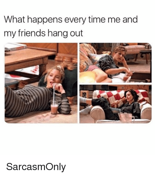 Happens Every Time: What happens every time me and  my friends hang out SarcasmOnly
