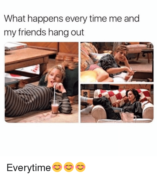 Happens Every Time: What happens every time me and  my friends hang out Everytime😊😊😊