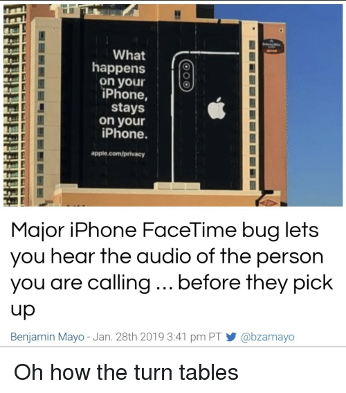 Apple, Facetime, and Iphone: What  happens  on your  iPhone,  stays  on your  iPhone  apple.com/privacy  Major iPhone FaceTime bug lets  you hear the audio of the person  you are calling... before they pick  up  Benjamin Mayo-Jan. 28th 2019 3:41 pm PT У @bzamayo  9 Oh how the turn tables