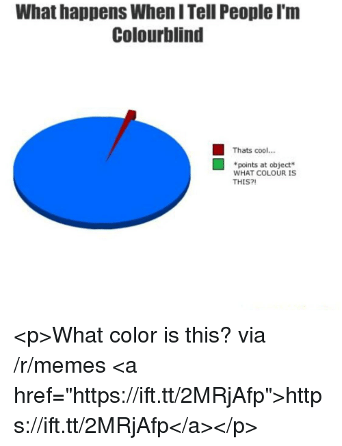 "Memes, Cool, and Color: What happens When I Tell People I'm  Colourblind  Thats cool...  *points at object  WHAT COLOUR IS  THIS?! <p>What color is this? via /r/memes <a href=""https://ift.tt/2MRjAfp"">https://ift.tt/2MRjAfp</a></p>"