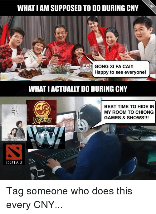 game shows: WHAT I AM SUPPOSED TO DO DURING CNY  get  GONG XI FA CAI!!  Happy to see everyone!  WHAT IACTUALLY DO DURING CNY  BEST TIME TO HIDE IN  MY ROOM TO CHIONG  GAMES & SHOWS!!!  YEAR  DOTA 2 Tag someone who does this every CNY...