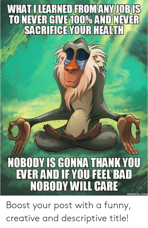 Never Give: WHAT I LEARNED FROM ANY JOB IS  TO NEVER GIVE 100% AND NEVER  SACRIFICE YOUR HEALTH  NOBODY IS GONNA THANK YOU  EVER AND IF YOU FEEL BAD  NOBODY WILL CARE  MEMEFULC Boost your post with a funny, creative and descriptive title!
