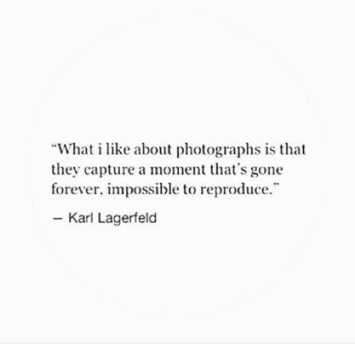 """Forever, Gone, and Karl Lagerfeld: """"What i like about photographs is that  they capture a moment that's gone  forever, impossible to reproduce  - Karl Lagerfeld"""