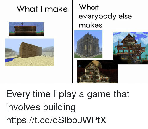 Play A Game: What I make What  everybody else  makes Every time I play a game that involves building https://t.co/qSIboJWPtX
