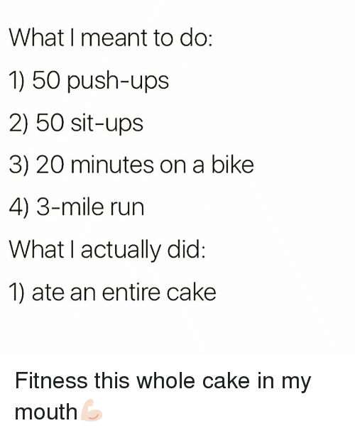 Funny, Run, and Ups: What I meant to do  1) 50 push-ups  2) 50 sit-ups  3) 20 minutes on a bike  4) 3-mile run  What I actually did  1) ate an entire cake Fitness this whole cake in my mouth💪🏻