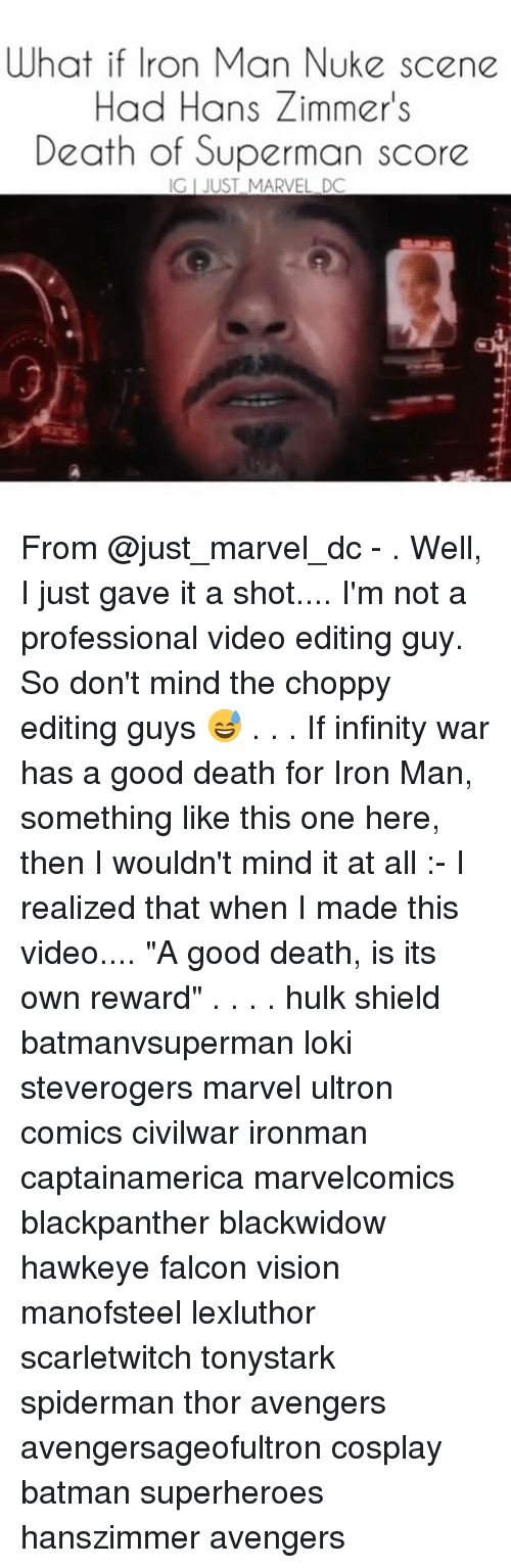 """falcone: What i ne  Had Hans Zimmer's  Death of Superman score  if Iron Man Nuke sce  IG I JUST MARVEL DC From @just_marvel_dc - . Well, I just gave it a shot.... I'm not a professional video editing guy. So don't mind the choppy editing guys 😅 . . . If infinity war has a good death for Iron Man, something like this one here, then I wouldn't mind it at all :- I realized that when I made this video.... """"A good death, is its own reward"""" . . . . hulk shield batmanvsuperman loki steverogers marvel ultron comics civilwar ironman captainamerica marvelcomics blackpanther blackwidow hawkeye falcon vision manofsteel lexluthor scarletwitch tonystark spiderman thor avengers avengersageofultron cosplay batman superheroes hanszimmer avengers"""
