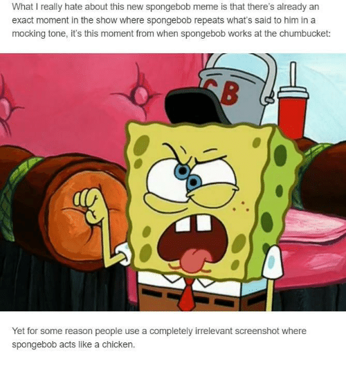 Funny, Meme, and SpongeBob: What I really hate about this new spongebob meme is that there's already an  exact moment in the show where spongebob repeats what's said to him in a  mocking tone, it's this moment from when spongebob works at the chumbucket:  Yet for some reason people use a completely irrelevant screenshot where  spongebob acts like a chicken.