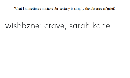 absence: What I sometimes mistake for ecstasy is simply the absence of grief. wishbzne:  crave, sarah kane