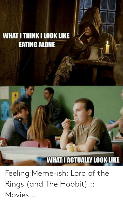 funny lotr: WHAT I THINKI LOOK LIKE  EATING ALONE  WHATIACTUALLY LOOKLIKE Feeling Meme-ish: Lord of the Rings (and The Hobbit) :: Movies ...