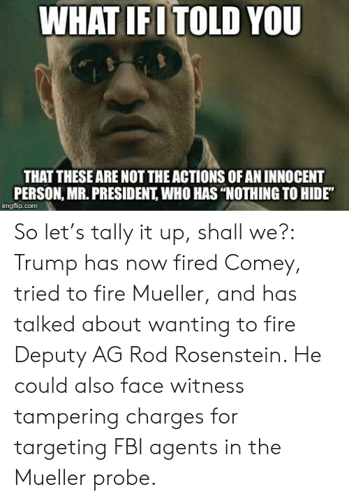 "tampering: WHAT IENTOLD YOU  THAT THESE ARE NOT THE ACTIONS OF AN INNOCENT  PERSON, MR. PRESIDENT, WHO HAS ""NOTHING TO HIDE""  imgflip.conm So let's tally it up, shall we?: Trump has now fired Comey, tried to fire Mueller, and has talked about wanting to fire Deputy AG Rod Rosenstein. He could also face witness tampering charges for targeting FBI agents in the Mueller probe."