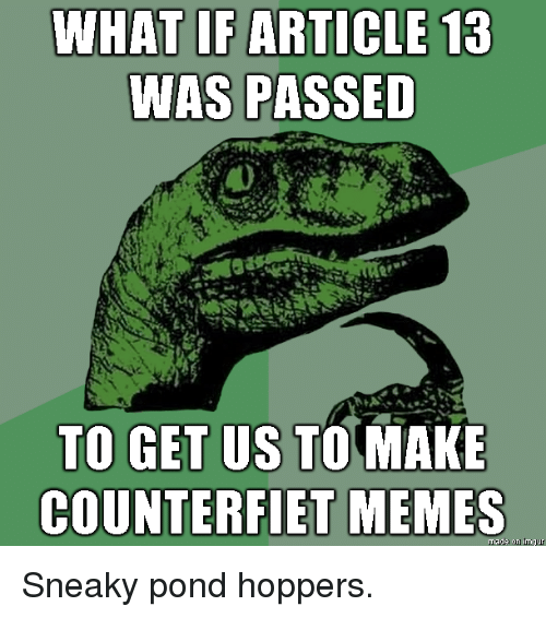 Pond: WHAT IF ARTICLE 13  WAS PASSED  TO GET US TOMAKE  COUNTERFIET MEMES Sneaky pond hoppers.