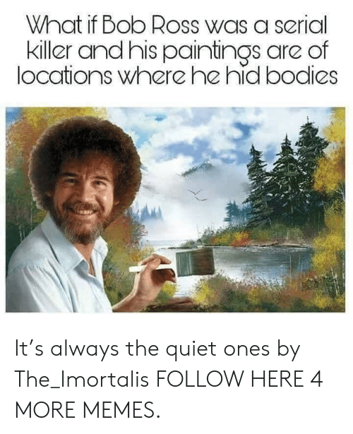 Bodies , Dank, and Memes: What if Bob Ross was a serial  killer andhis paintings are of  locations where he hid bodies It's always the quiet ones by The_Imortalis FOLLOW HERE 4 MORE MEMES.