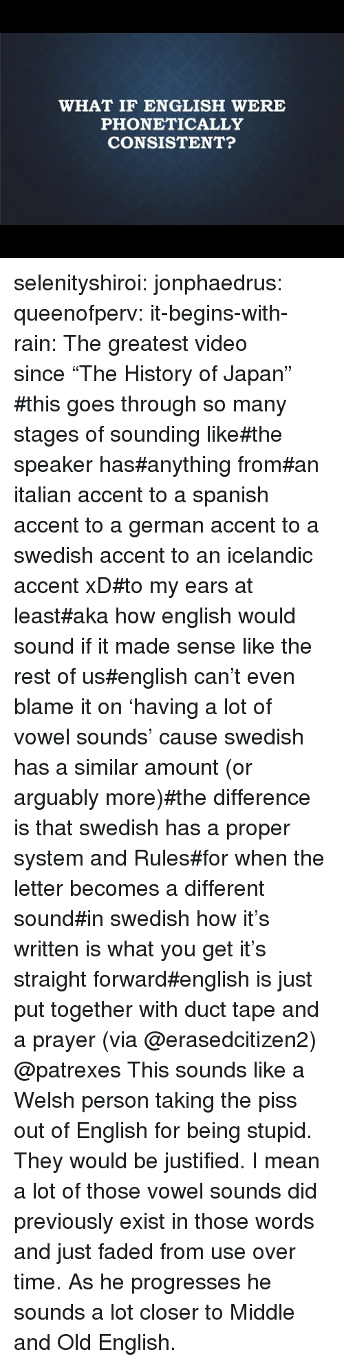 """Spanish, Tumblr, and Faded: WHAT IF ENGLISH WERE  PHONETICALLY  CONSISTENT? selenityshiroi:  jonphaedrus:  queenofperv:  it-begins-with-rain: The greatest video since""""The History of Japan""""   #this goes through so many stages of sounding like#the speaker has#anything from#an italian accent to a spanish accent to a german accent to a swedish accent to an icelandic accent xD#to my ears at least#aka how english would sound if it made sense like the rest of us#english can't even blame it on 'having a lot of vowel sounds' cause swedish has a similar amount (or arguably more)#the difference is that swedish has a proper system and Rules#for when the letter becomes a different sound#in swedish how it's written is what you get it's straight forward#english is just put together with duct tape and a prayer(via @erasedcitizen2)  @patrexes  This sounds like a Welsh person taking the piss out of English for being stupid. They would be justified. I mean a lot of those vowel sounds did previously exist in those words and just faded from use over time. As he progresses he sounds a lot closer to Middle and Old English."""