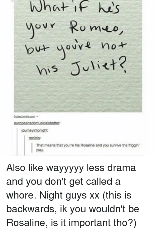 Memes, 🤖, and Drama: What if his  Romeo  OVY  but no  his Juliet?  journeyintonight  renktis:  That means that you're his Rosaline and you survive the friggin'  play. Also like wayyyyy less drama and you don't get called a whore. Night guys xx (this is backwards, ik you wouldn't be Rosaline, is it important tho?)
