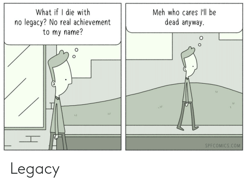 meh: What if I die with  no legacy? No real achievement  to my name?  Meh who cares lll be  dead anyway.  1/  1/  SPFCOMICS.COM Legacy