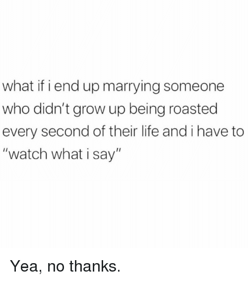 """Life, Memes, and Watch: what if i end up marrying someone  who didn't grow up being roasted  every second of their life and i have to  """"watch what i say"""" Yea, no thanks."""