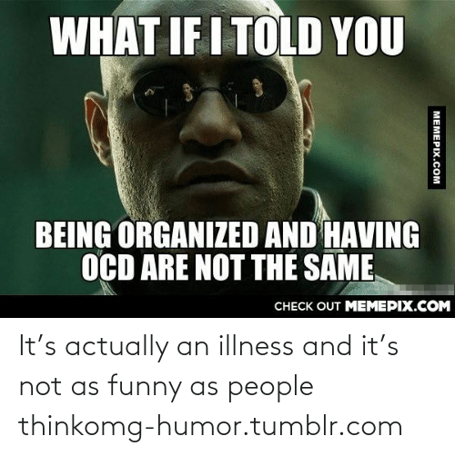 What If I Told: WHAT IF I TOLD YOU  BEING ORGANIZED AND HAVING  OCD ARE NOT THE SAME  CHECK OUT MEMEPIX.COM  MEMEPIX.COM It's actually an illness and it's not as funny as people thinkomg-humor.tumblr.com