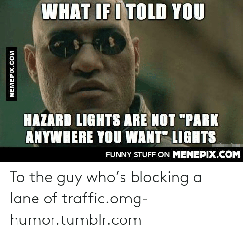 """What If I Told: WHAT IF I TOLD YOU  HAZARD LIGHTS ARE NOT """"PARK  ANYWHERE YOU WANT"""" LIGHTS  FUNNY STUFF ON MEMEPIX.COM  MEMEPIX.COM To the guy who's blocking a lane of traffic.omg-humor.tumblr.com"""