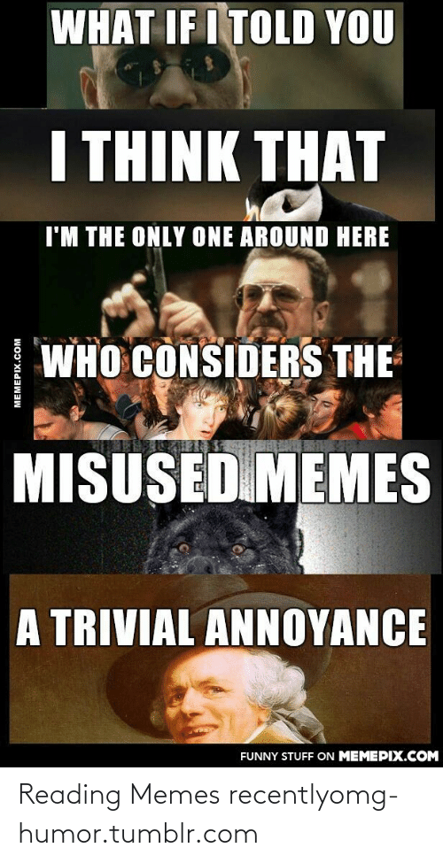 What If I Told: WHAT IF I TOLD YOU  I THINK THAT  I'M THE ONLY ONE AROUND HERE  WHO CONSIDERS THE  MISUSED MEMES  A TRIVIAL ANNOYANCE  FUNNY STUFF ON MEMEPIX.COM  MEMEPIX.COM Reading Memes recentlyomg-humor.tumblr.com