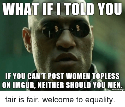 Imgur, Women, and Fair: WHAT IF I TOLD YOU  IF YOU CAN'T POST WOMEN TOPLESS  ON IMGUR, NEITHER SHOULD YOU MEN.  made on imgur fair is fair. welcome to equality.