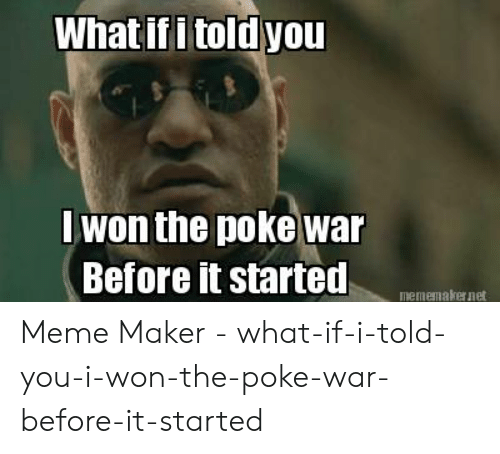 Meme, I Won, and Poke: What if i told you  Iwon the poke war  Before it started  mememakernet Meme Maker - what-if-i-told-you-i-won-the-poke-war-before-it-started