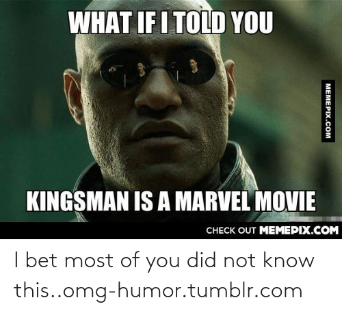 What If I Told: WHAT IF I TOLD YOU  KINGSMAN IS A MARVEL MOVIE  CHECK OUT MEMEPIX.COM  MEMEPIX.COM I bet most of you did not know this..omg-humor.tumblr.com